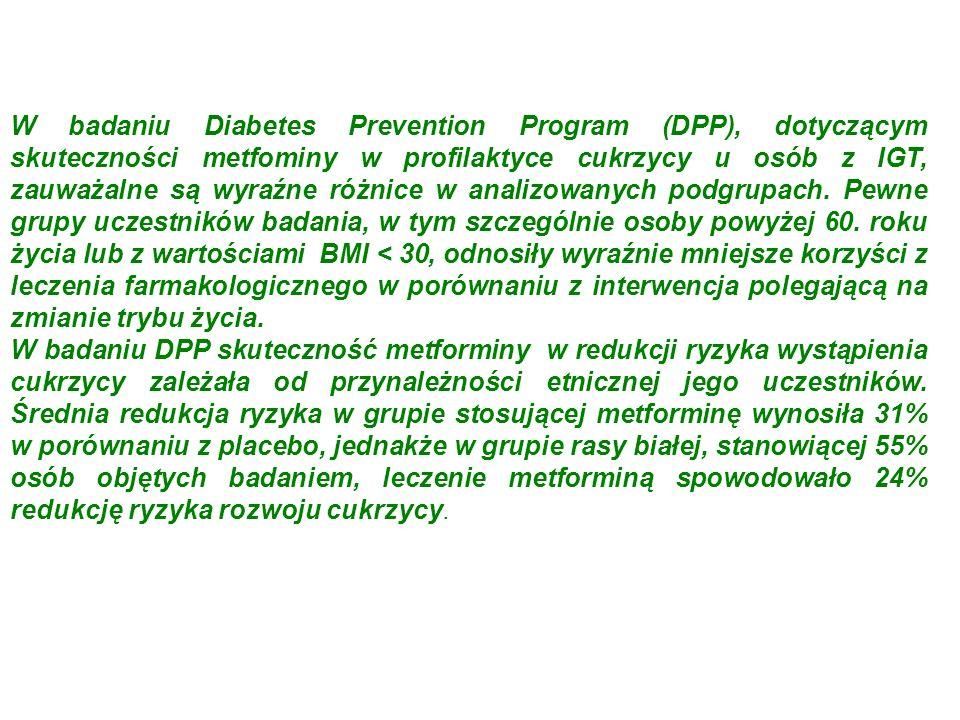 W badaniu Diabetes Prevention Program (DPP), dotyczącym skuteczności metfominy w profilaktyce cukrzycy u osób z IGT, zauważalne są wyraźne różnice w analizowanych podgrupach. Pewne grupy uczestników badania, w tym szczególnie osoby powyżej 60. roku życia lub z wartościami BMI < 30, odnosiły wyraźnie mniejsze korzyści z leczenia farmakologicznego w porównaniu z interwencja polegającą na zmianie trybu życia.