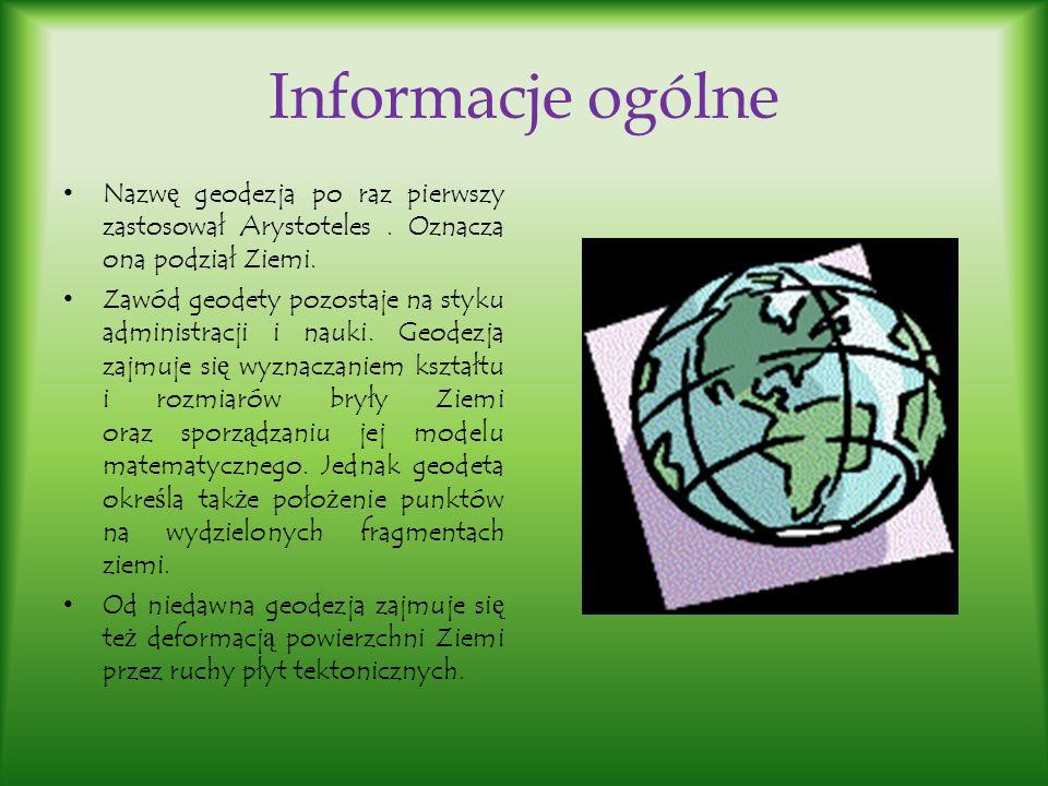 Informacje ogólne Nazwę geodezja po raz pierwszy zastosował Arystoteles . Oznacza ona podział Ziemi.
