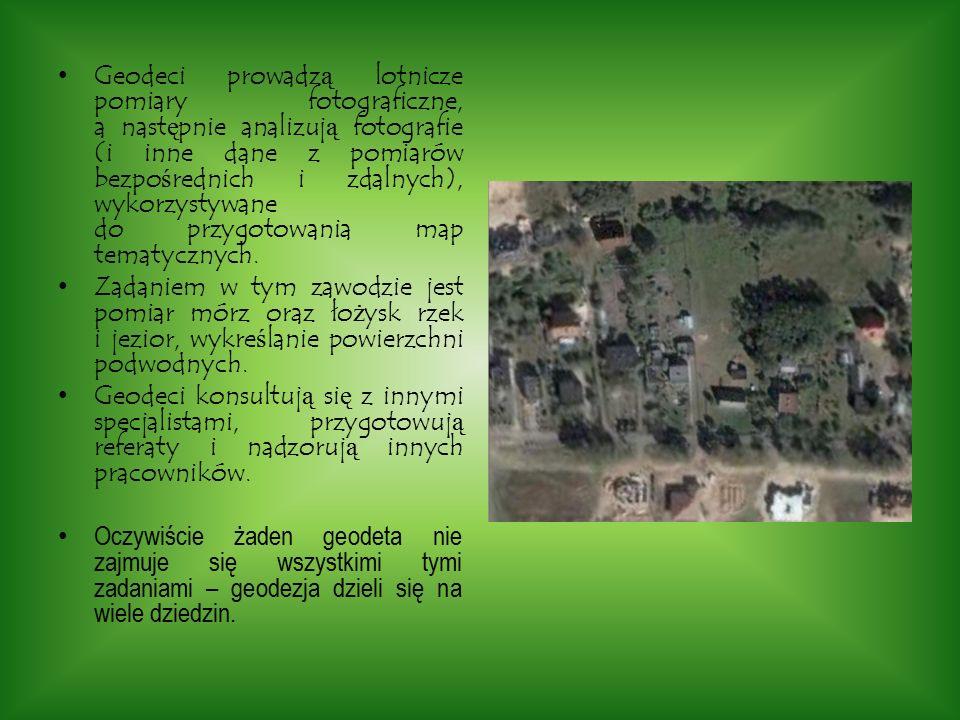 Geodeci prowadzą lotnicze pomiary fotograficzne, a następnie analizują fotografie (i inne dane z pomiarów bezpośrednich i zdalnych), wykorzystywane do przygotowania map tematycznych.