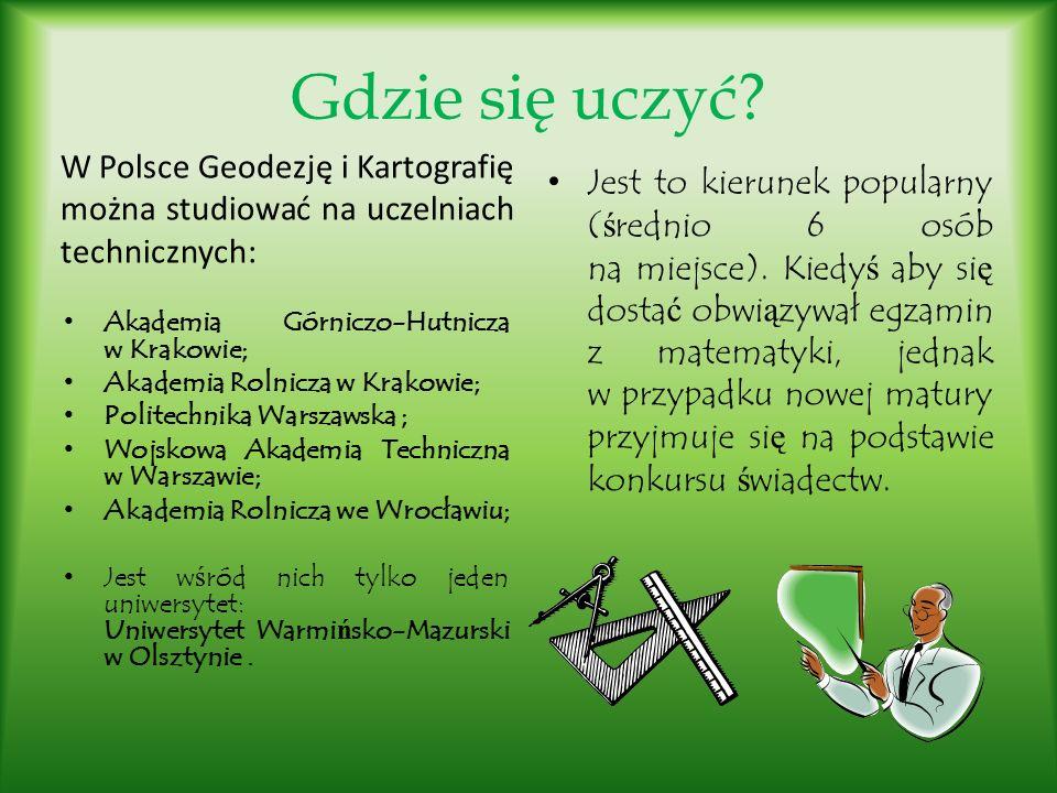 Gdzie się uczyć W Polsce Geodezję i Kartografię można studiować na uczelniach technicznych: