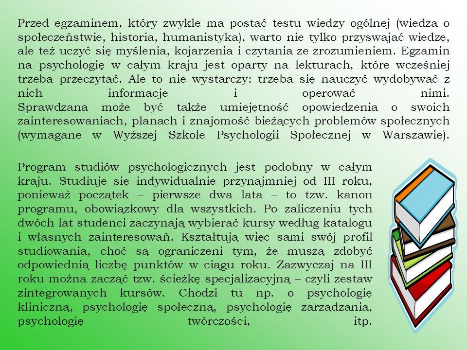 Przed egzaminem, który zwykle ma postać testu wiedzy ogólnej (wiedza o społeczeństwie, historia, humanistyka), warto nie tylko przyswajać wiedzę, ale też uczyć się myślenia, kojarzenia i czytania ze zrozumieniem. Egzamin na psychologię w całym kraju jest oparty na lekturach, które wcześniej trzeba przeczytać. Ale to nie wystarczy: trzeba się nauczyć wydobywać z nich informacje i operować nimi. Sprawdzana może być także umiejętność opowiedzenia o swoich zainteresowaniach, planach i znajomość bieżących problemów społecznych (wymagane w Wyższej Szkole Psychologii Społecznej w Warszawie).