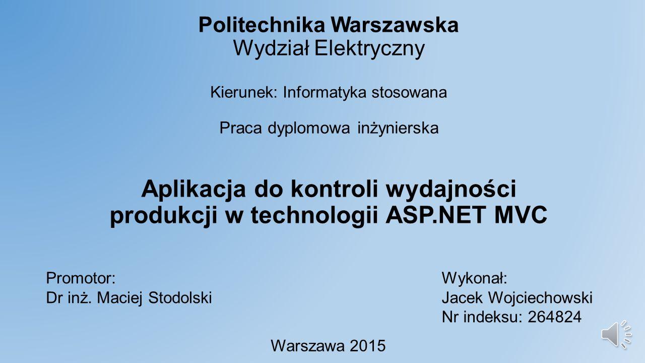 Politechnika Warszawska Wydział Elektryczny Kierunek: Informatyka stosowana Praca dyplomowa inżynierska Aplikacja do kontroli wydajności produkcji w technologii ASP.NET MVC