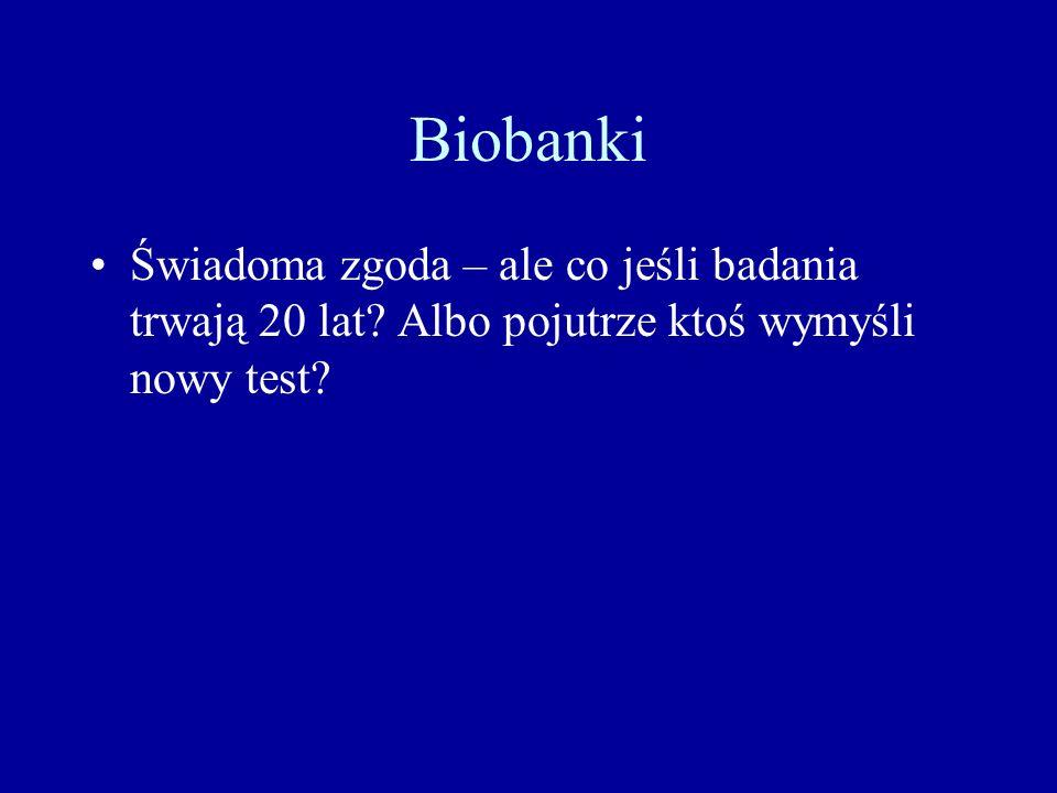 Biobanki Świadoma zgoda – ale co jeśli badania trwają 20 lat Albo pojutrze ktoś wymyśli nowy test