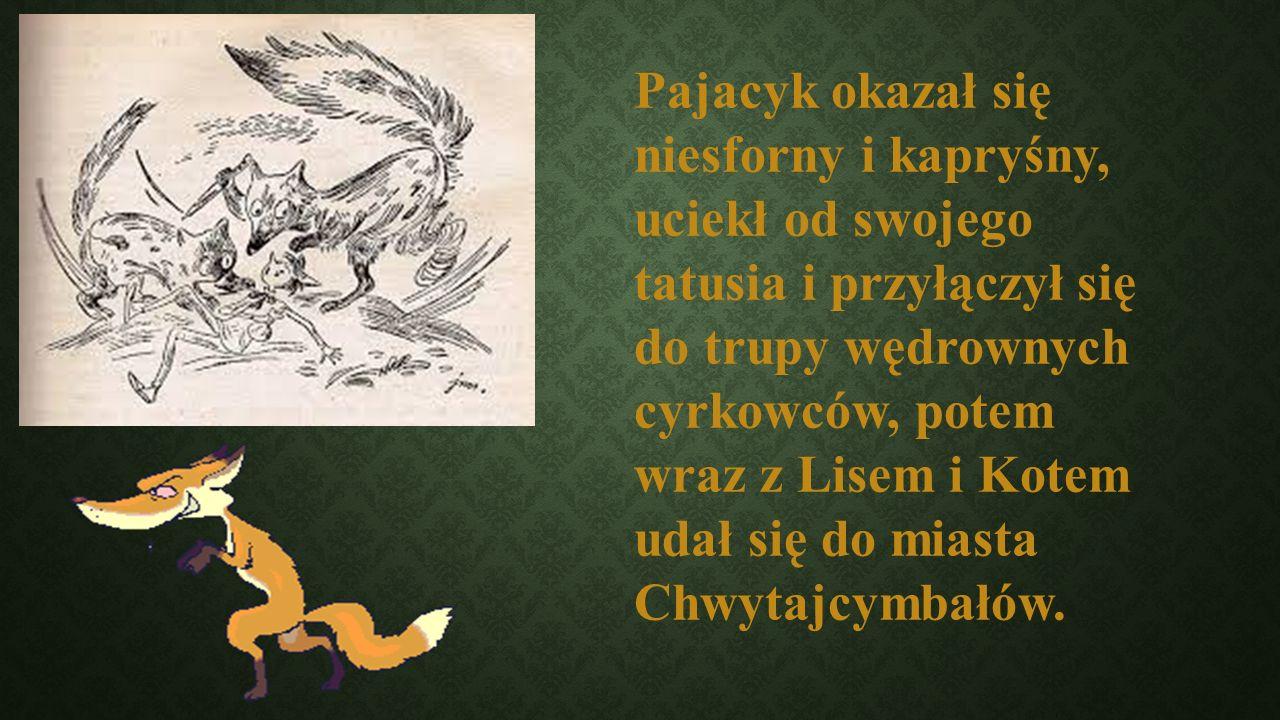Pajacyk okazał się niesforny i kapryśny, uciekł od swojego tatusia i przyłączył się do trupy wędrownych cyrkowców, potem wraz z Lisem i Kotem udał się do miasta Chwytajcymbałów.