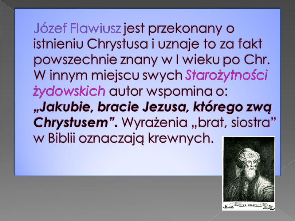 Józef Flawiusz jest przekonany o istnieniu Chrystusa i uznaje to za fakt powszechnie znany w I wieku po Chr.