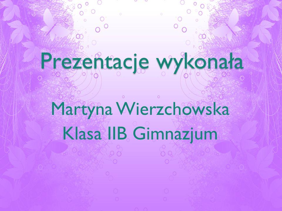 Martyna Wierzchowska Klasa IIB Gimnazjum