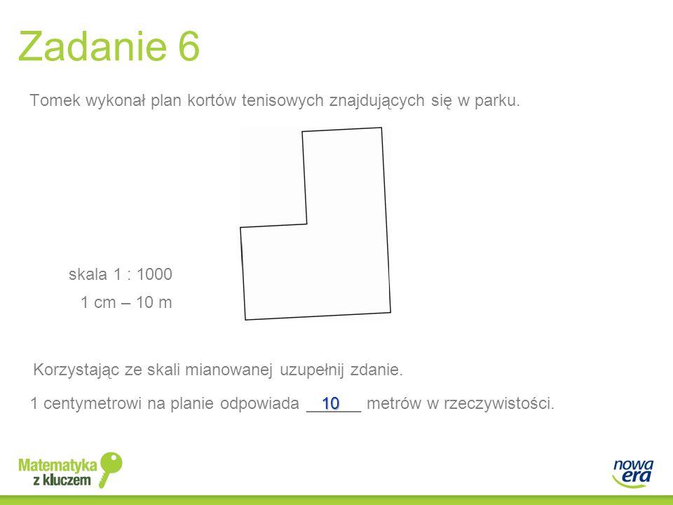Zadanie 6 Tomek wykonał plan kortów tenisowych znajdujących się w parku. skala 1 : 1000. 1 cm – 10 m.