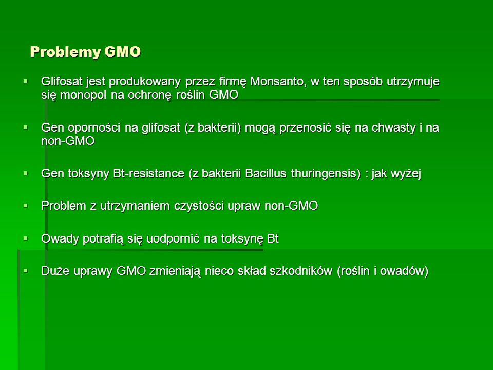 Problemy GMO Glifosat jest produkowany przez firmę Monsanto, w ten sposób utrzymuje się monopol na ochronę roślin GMO.