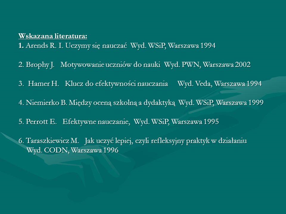 Wskazana literatura: 1. Arends R. I. Uczymy się nauczać Wyd. WSiP, Warszawa 1994.