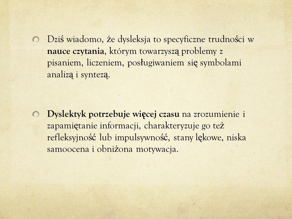Dziś wiadomo, że dysleksja to specyficzne trudności w nauce czytania, którym towarzyszą problemy z pisaniem, liczeniem, posługiwaniem się symbolami analizą i syntezą.