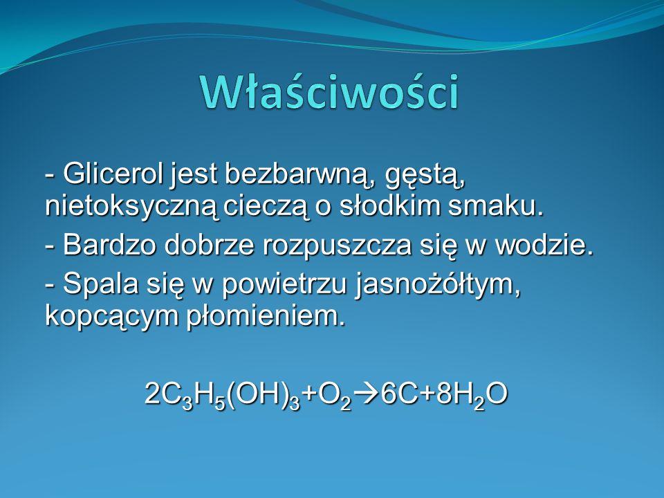 Właściwości - Glicerol jest bezbarwną, gęstą, nietoksyczną cieczą o słodkim smaku. - Bardzo dobrze rozpuszcza się w wodzie.