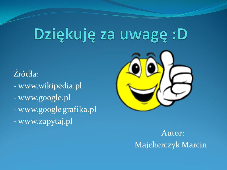 Dziękuję za uwagę :D Źródła: - www.wikipedia.pl - www.google.pl