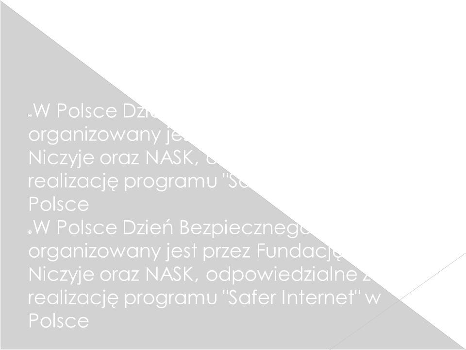 W Polsce Dzień Bezpiecznego Internetu organizowany jest przez Fundację Dzieci Niczyje oraz NASK, odpowiedzialne za realizację programu Safer Internet w Polsce