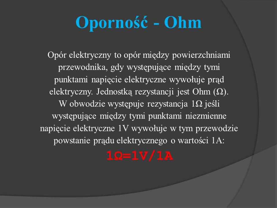 Oporność - Ohm 1Ω=1V/1A Opór elektryczny to opór między powierzchniami