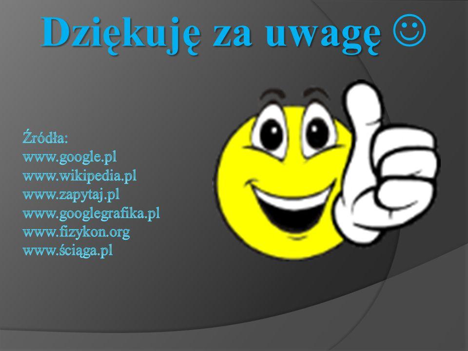Dziękuję za uwagę  Źródła: www.google.pl www.wikipedia.pl www.zapytaj.pl www.googlegrafika.pl www.fizykon.org www.ściąga.pl.