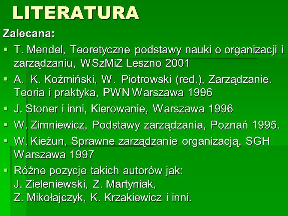 LITERATURA Zalecana: T. Mendel, Teoretyczne podstawy nauki o organizacji i zarządzaniu, WSzMiZ Leszno 2001.