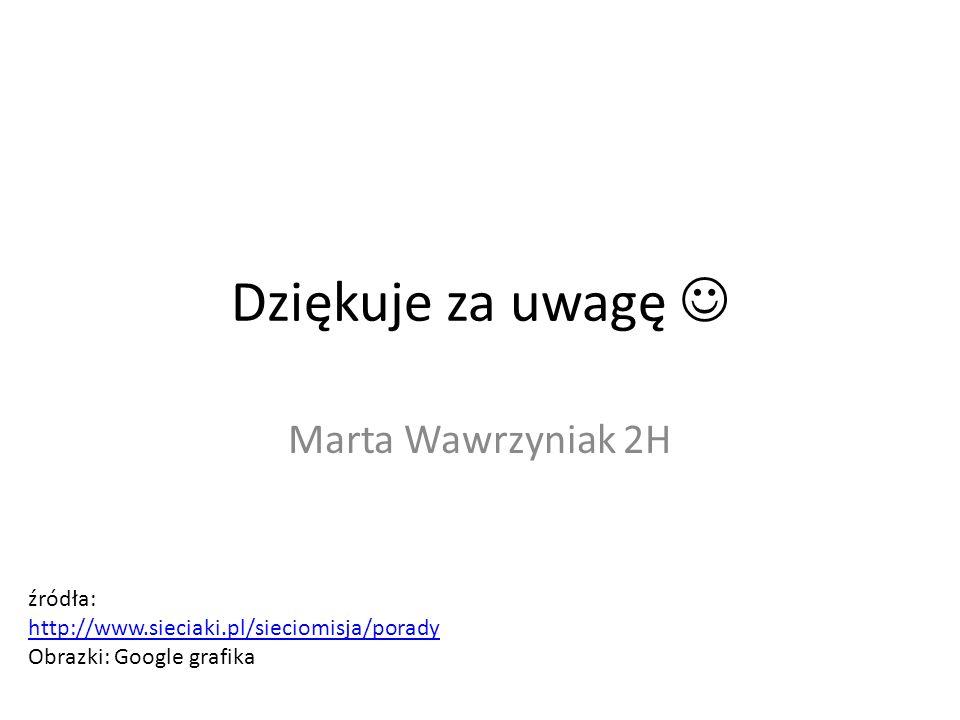 Dziękuje za uwagę  Marta Wawrzyniak 2H źródła: