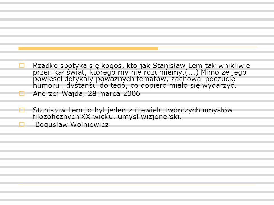 Rzadko spotyka się kogoś, kto jak Stanisław Lem tak wnikliwie przenikał świat, którego my nie rozumiemy.(...) Mimo że jego powieści dotykały poważnych tematów, zachował poczucie humoru i dystansu do tego, co dopiero miało się wydarzyć.