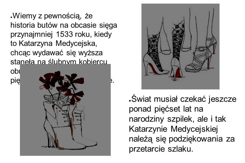 Wiemy z pewnością, że historia butów na obcasie sięga przynajmniej 1533 roku, kiedy to Katarzyna Medycejska, chcąc wydawać się wyższa stanęła na ślubnym kobiercu obuta w pantofle na pięciocentymetrowym obcasie.
