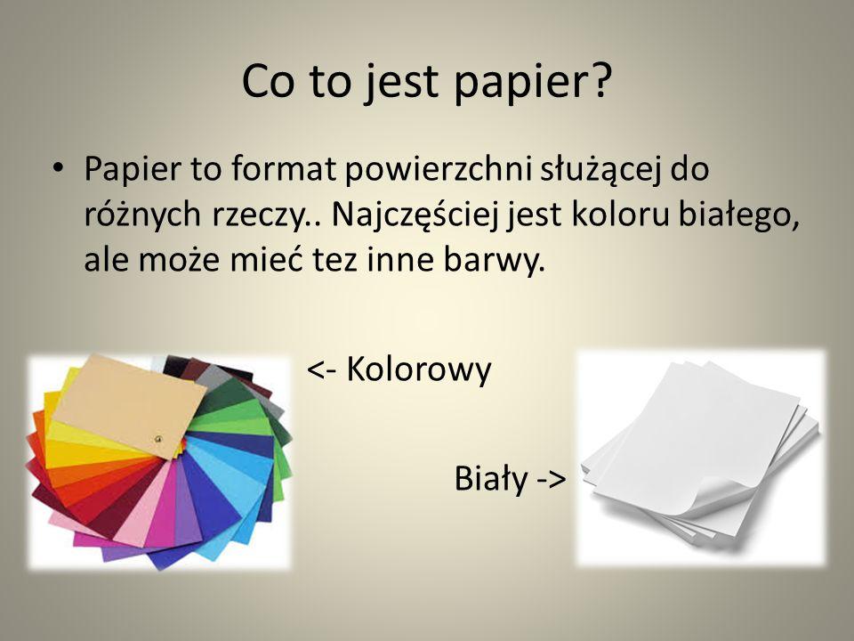 Co to jest papier Papier to format powierzchni służącej do różnych rzeczy.. Najczęściej jest koloru białego, ale może mieć tez inne barwy.