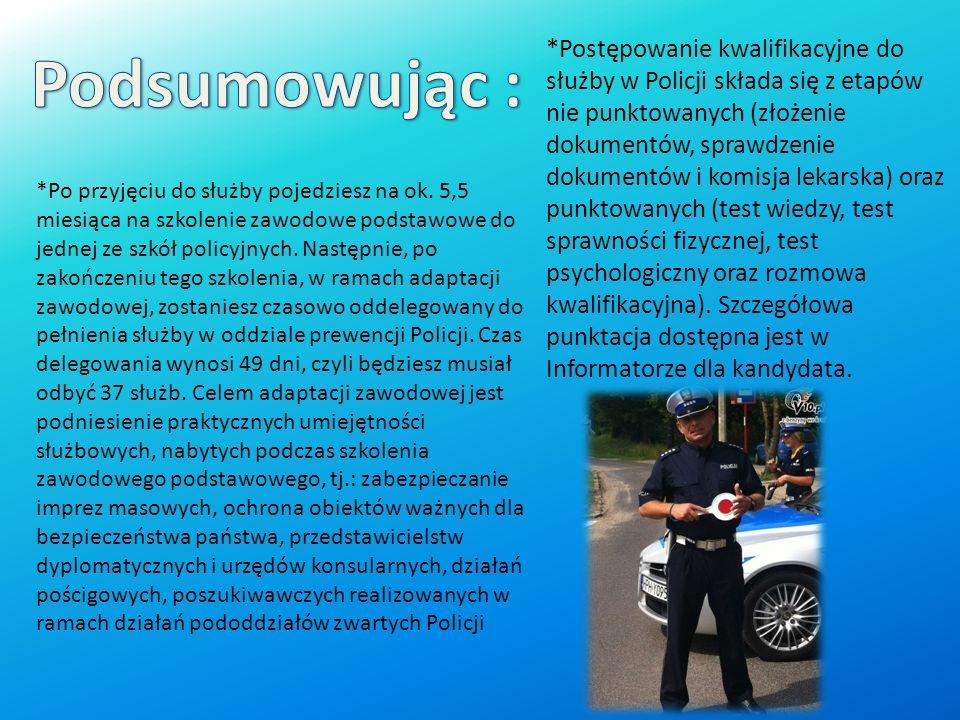 *Postępowanie kwalifikacyjne do służby w Policji składa się z etapów nie punktowanych (złożenie dokumentów, sprawdzenie dokumentów i komisja lekarska) oraz punktowanych (test wiedzy, test sprawności fizycznej, test psychologiczny oraz rozmowa kwalifikacyjna). Szczegółowa punktacja dostępna jest w Informatorze dla kandydata.