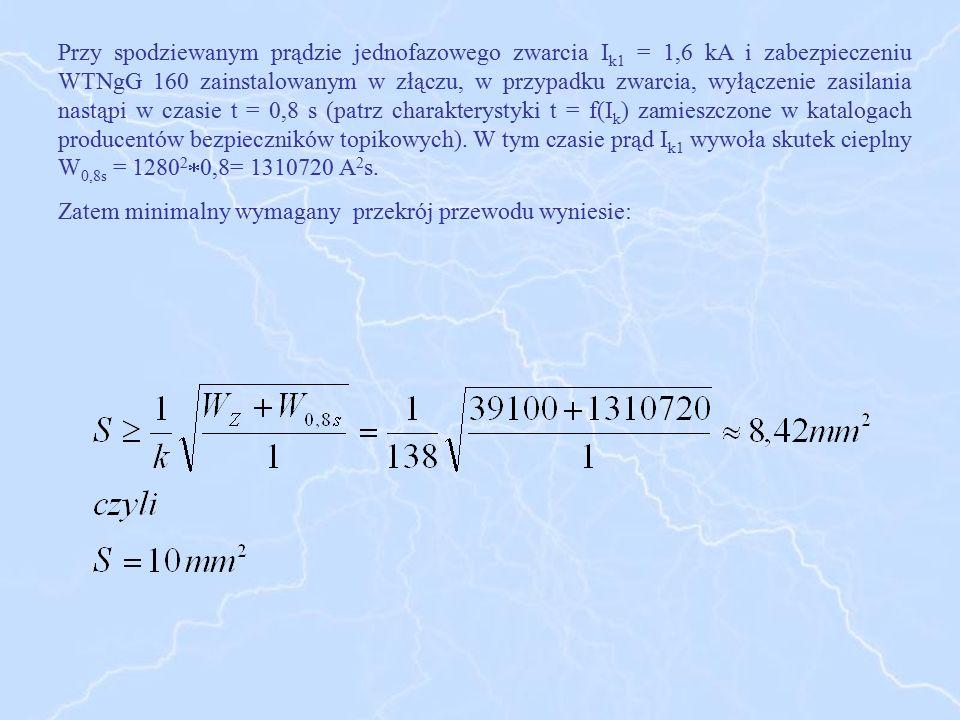 Przy spodziewanym prądzie jednofazowego zwarcia Ik1 = 1,6 kA i zabezpieczeniu WTNgG 160 zainstalowanym w złączu, w przypadku zwarcia, wyłączenie zasilania nastąpi w czasie t = 0,8 s (patrz charakterystyki t = f(Ik) zamieszczone w katalogach producentów bezpieczników topikowych). W tym czasie prąd Ik1 wywoła skutek cieplny W0,8s = 128020,8= 1310720 A2s.