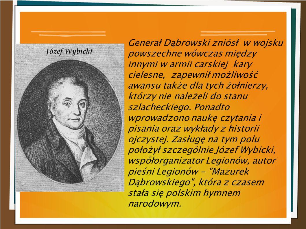 Generał Dąbrowski zniósł w wojsku powszechne wówczas między innymi w armii carskiej kary cielesne, zapewnił możliwość awansu także dla tych żołnierzy, którzy nie należeli do stanu szlacheckiego.