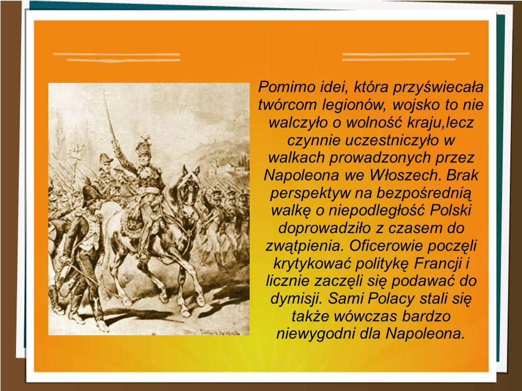 Pomimo idei, która przyświecała twórcom legionów, wojsko to nie walczyło o wolność kraju,lecz czynnie uczestniczyło w walkach prowadzonych przez Napoleona we Włoszech.