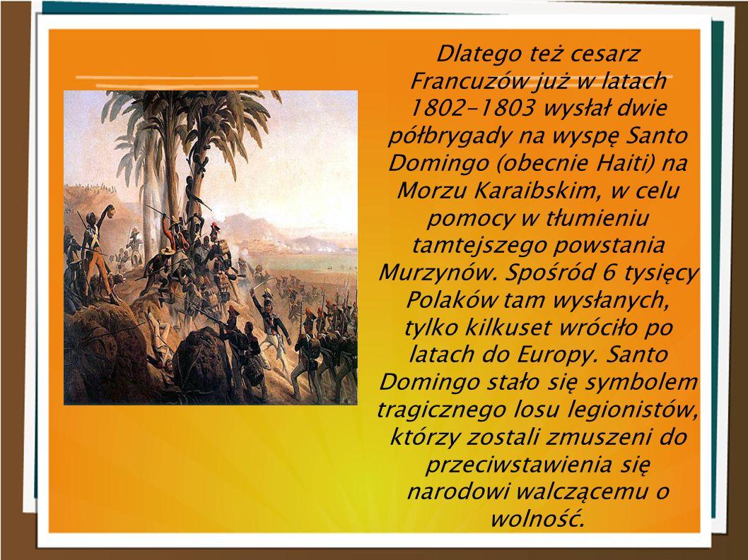Dlatego też cesarz Francuzów już w latach 1802-1803 wysłał dwie półbrygady na wyspę Santo Domingo (obecnie Haiti) na Morzu Karaibskim, w celu pomocy w tłumieniu tamtejszego powstania Murzynów.