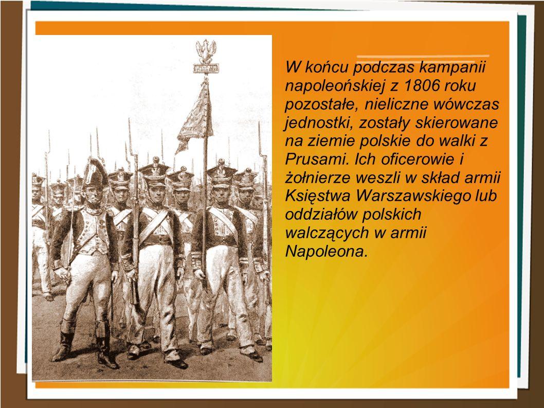 W końcu podczas kampanii napoleońskiej z 1806 roku pozostałe, nieliczne wówczas jednostki, zostały skierowane na ziemie polskie do walki z Prusami.