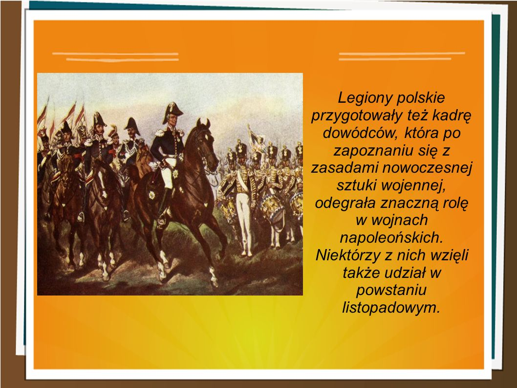 Legiony polskie przygotowały też kadrę dowódców, która po zapoznaniu się z zasadami nowoczesnej sztuki wojennej, odegrała znaczną rolę w wojnach napoleońskich.