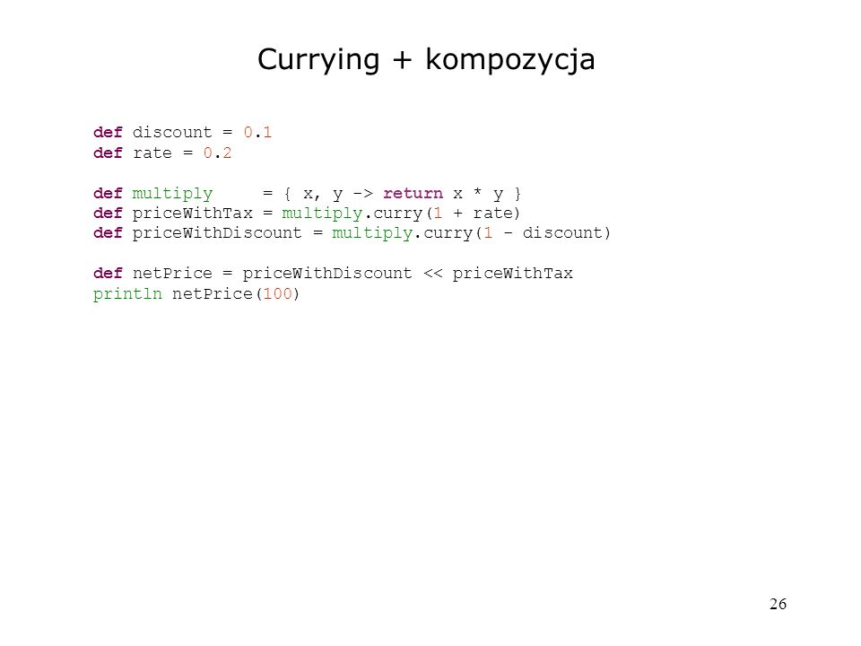 Currying + kompozycja def discount = 0.1 def rate = 0.2