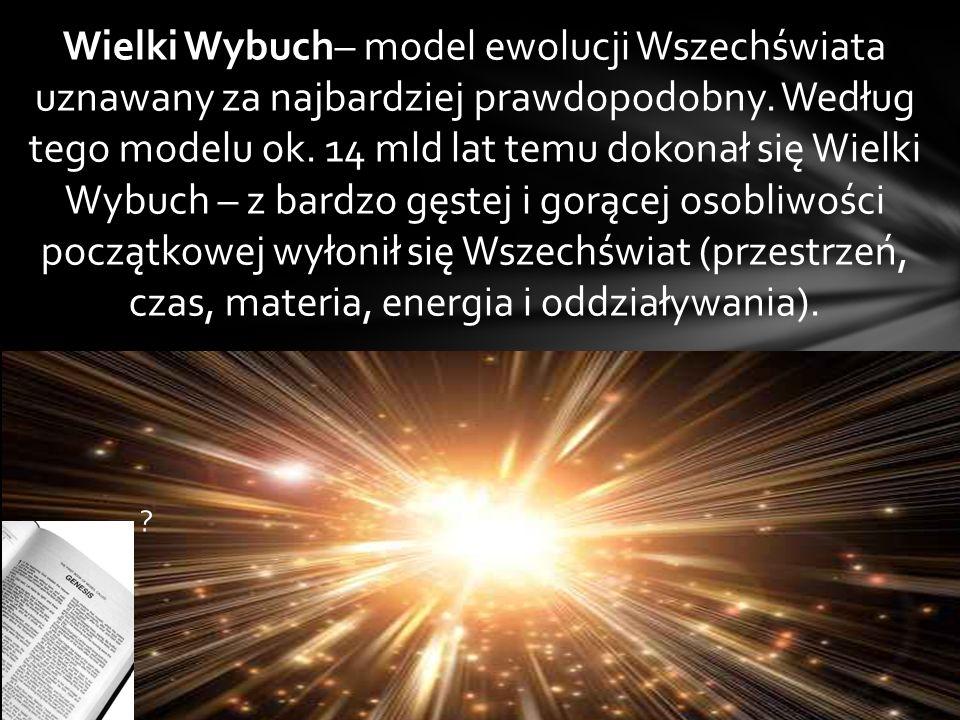 Wielki Wybuch– model ewolucji Wszechświata uznawany za najbardziej prawdopodobny. Według tego modelu ok. 14 mld lat temu dokonał się Wielki Wybuch – z bardzo gęstej i gorącej osobliwości początkowej wyłonił się Wszechświat (przestrzeń, czas, materia, energia i oddziaływania).