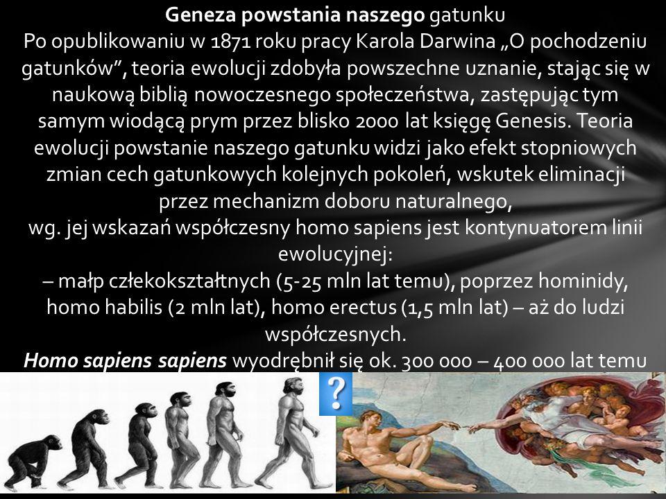 """Geneza powstania naszego gatunku Po opublikowaniu w 1871 roku pracy Karola Darwina """"O pochodzeniu gatunków , teoria ewolucji zdobyła powszechne uznanie, stając się w naukową biblią nowoczesnego społeczeństwa, zastępując tym samym wiodącą prym przez blisko 2000 lat księgę Genesis."""