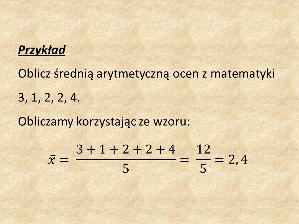 Przykład Oblicz średnią arytmetyczną ocen z matematyki 3, 1, 2, 2, 4.