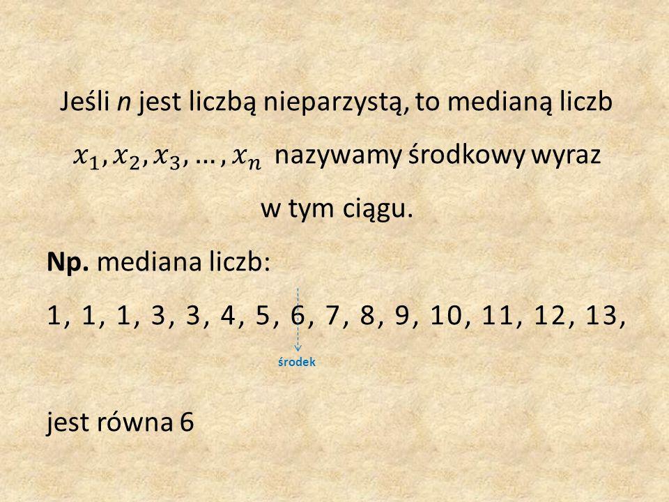 Jeśli n jest liczbą nieparzystą, to medianą liczb 𝑥 1 , 𝑥 2 , 𝑥 3 , …, 𝑥 𝑛 nazywamy środkowy wyraz w tym ciągu.