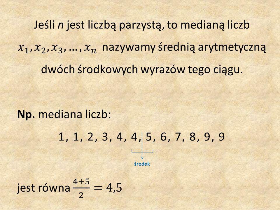 Jeśli n jest liczbą parzystą, to medianą liczb 𝑥 1 , 𝑥 2 , 𝑥 3 , …, 𝑥 𝑛 nazywamy średnią arytmetyczną dwóch środkowych wyrazów tego ciągu.