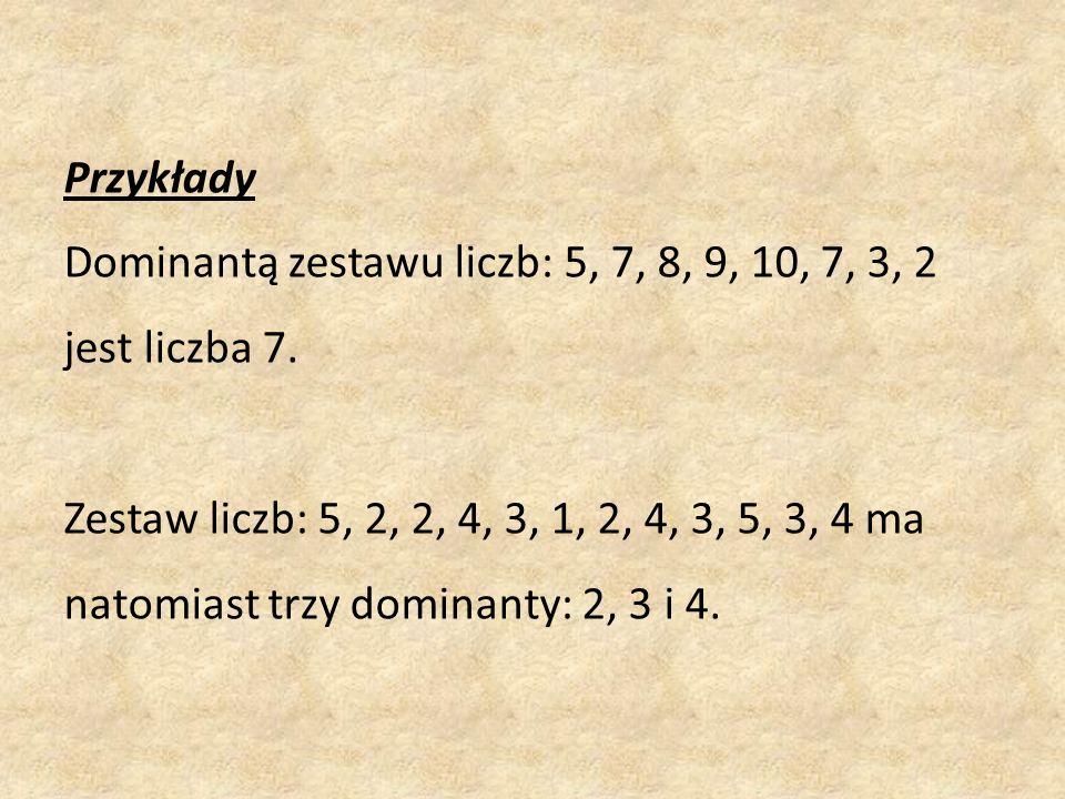Przykłady Dominantą zestawu liczb: 5, 7, 8, 9, 10, 7, 3, 2 jest liczba 7.