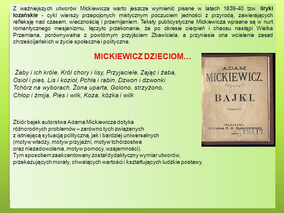 Z ważniejszych utworów Mickiewicza warto jeszcze wymienić pisane w latach 1839-40 tzw. liryki lozańskie - cykl wierszy przepojonych mistycznym poczuciem jedności z przyrodą, zawierających refleksję nad czasem, wiecznością i przemijaniem. Teksty publicystyczne Mickiewicza wpisane są w nurt romantycznego mesjanizmu, łączyło przekonanie, że po okresie cierpień i chaosu nastąpi Wielka Przemiana, porównywalna z powtórnym przyjściem Zbawiciela, a przyniesie ona wcielenie zasad chrześcijańskich w życie społeczne i polityczne.