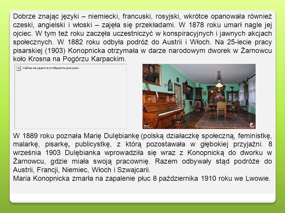 Dobrze znając języki – niemiecki, francuski, rosyjski, wkrótce opanowała również czeski, angielski i włoski – zajęła się przekładami. W 1878 roku umarł nagle jej ojciec. W tym też roku zaczęła uczestniczyć w konspiracyjnych i jawnych akcjach społecznych. W 1882 roku odbyła podróż do Austrii i Włoch. Na 25-lecie pracy pisarskiej (1903) Konopnicka otrzymała w darze narodowym dworek w Żarnowcu koło Krosna na Pogórzu Karpackim.