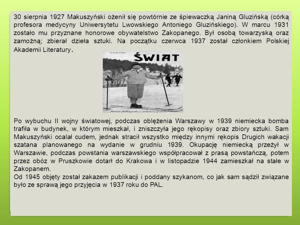 30 sierpnia 1927 Makuszyński ożenił się powtórnie ze śpiewaczką Janiną Gluzińską (córką profesora medycyny Uniwersytetu Lwowskiego Antoniego Gluzińskiego). W marcu 1931 zostało mu przyznane honorowe obywatelstwo Zakopanego. Był osobą towarzyską oraz zamożną; zbierał dzieła sztuki. Na początku czerwca 1937 został członkiem Polskiej Akademii Literatury.