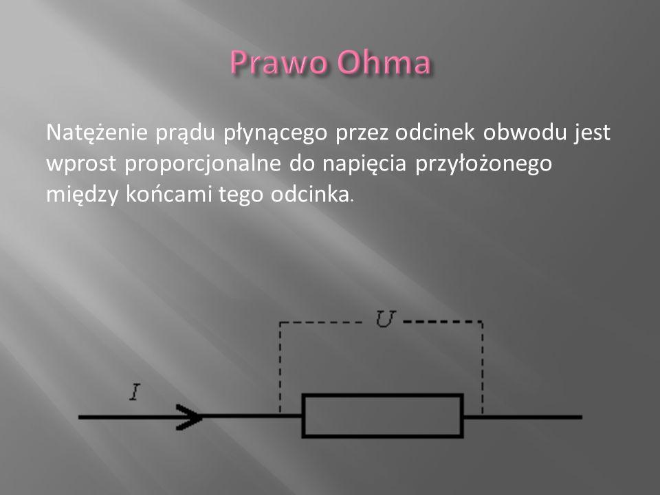 Prawo Ohma Natężenie prądu płynącego przez odcinek obwodu jest wprost proporcjonalne do napięcia przyłożonego między końcami tego odcinka.