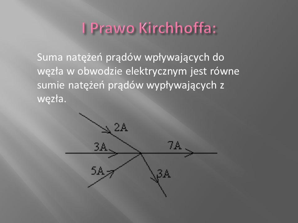 I Prawo Kirchhoffa: Suma natężeń prądów wpływających do węzła w obwodzie elektrycznym jest równe sumie natężeń prądów wypływających z węzła.