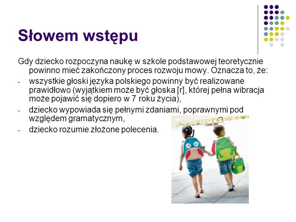 Słowem wstępu Gdy dziecko rozpoczyna naukę w szkole podstawowej teoretycznie powinno mieć zakończony proces rozwoju mowy. Oznacza to, że: