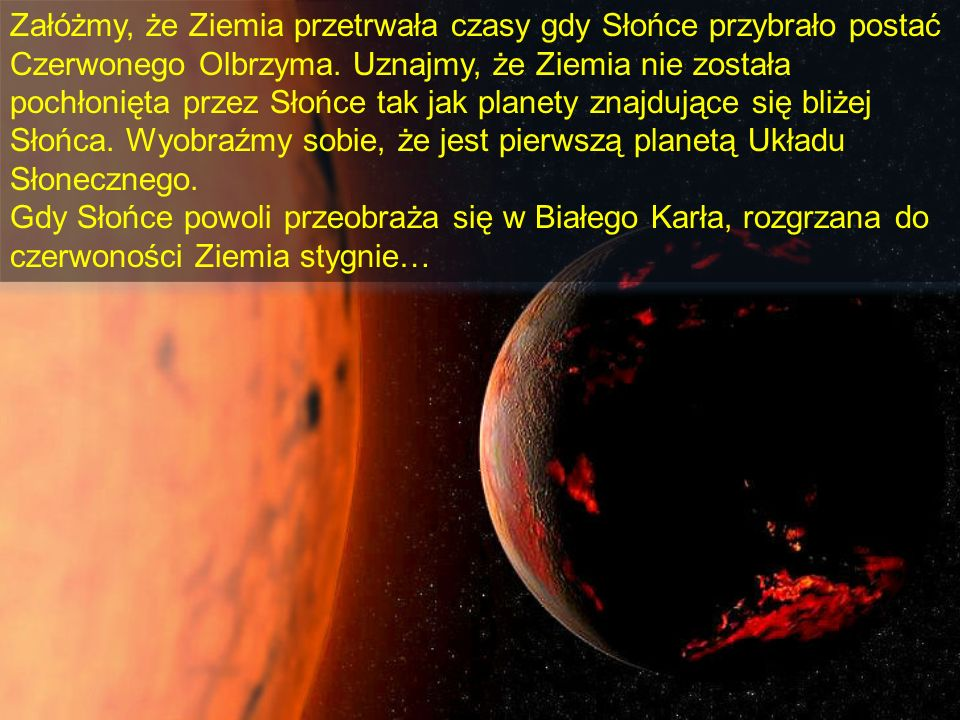 Załóżmy, że Ziemia przetrwała czasy gdy Słońce przybrało postać Czerwonego Olbrzyma. Uznajmy, że Ziemia nie została pochłonięta przez Słońce tak jak planety znajdujące się bliżej Słońca. Wyobraźmy sobie, że jest pierwszą planetą Układu Słonecznego.
