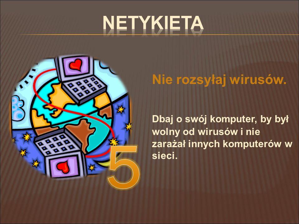 Netykieta Nie rozsyłaj wirusów. Dbaj o swój komputer, by był wolny od wirusów i nie zarażał innych komputerów w sieci.