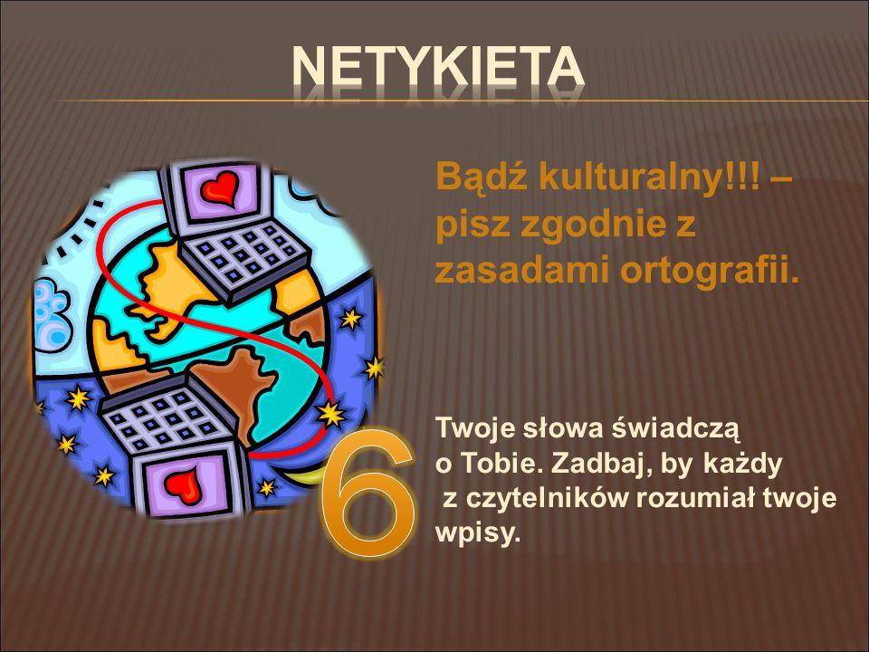 6 Netykieta Bądź kulturalny!!! – pisz zgodnie z zasadami ortografii.