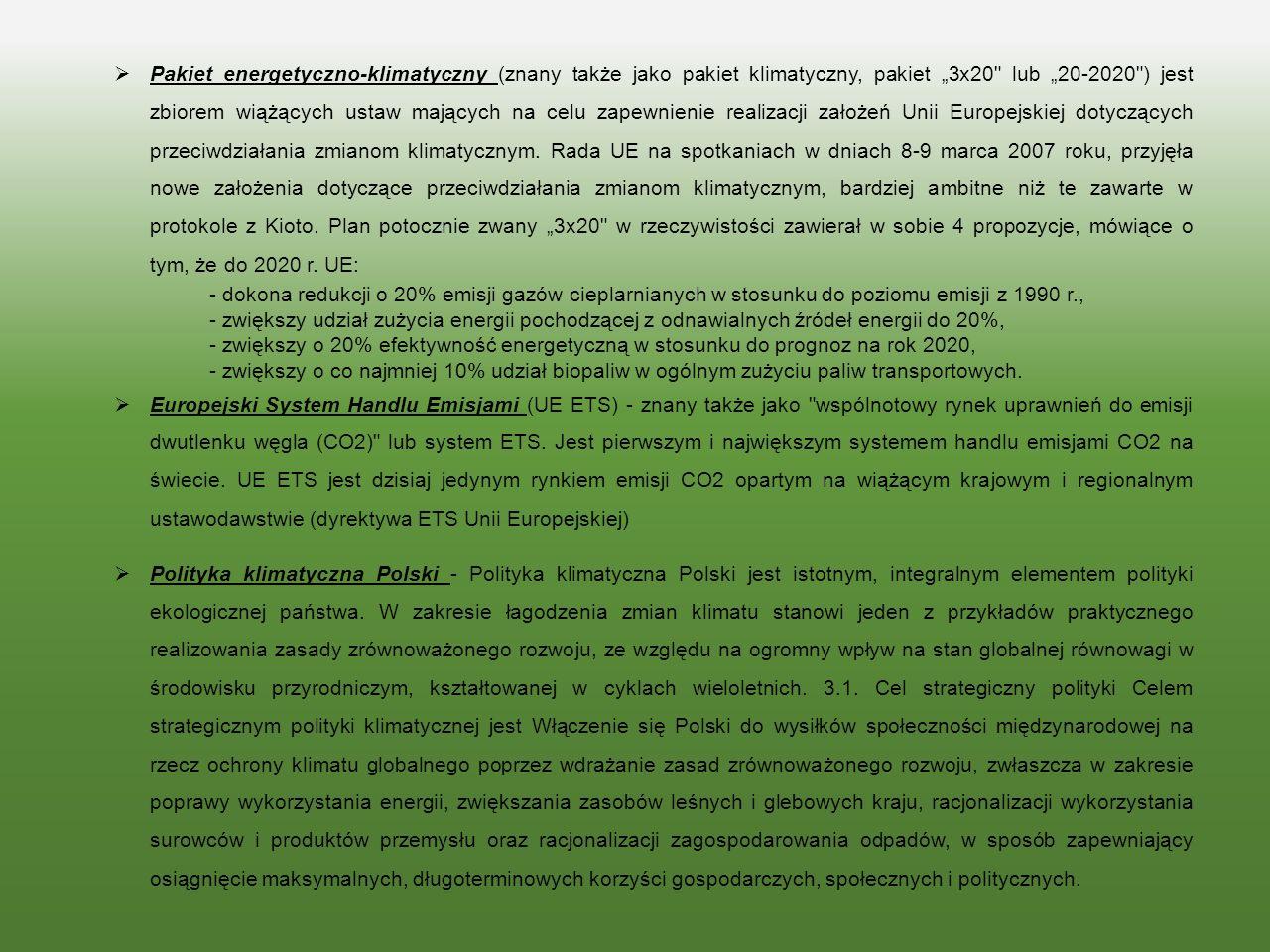 """Pakiet energetyczno-klimatyczny (znany także jako pakiet klimatyczny, pakiet """"3x20 lub """"20-2020 ) jest zbiorem wiążących ustaw mających na celu zapewnienie realizacji założeń Unii Europejskiej dotyczących przeciwdziałania zmianom klimatycznym. Rada UE na spotkaniach w dniach 8-9 marca 2007 roku, przyjęła nowe założenia dotyczące przeciwdziałania zmianom klimatycznym, bardziej ambitne niż te zawarte w protokole z Kioto. Plan potocznie zwany """"3x20 w rzeczywistości zawierał w sobie 4 propozycje, mówiące o tym, że do 2020 r. UE:"""