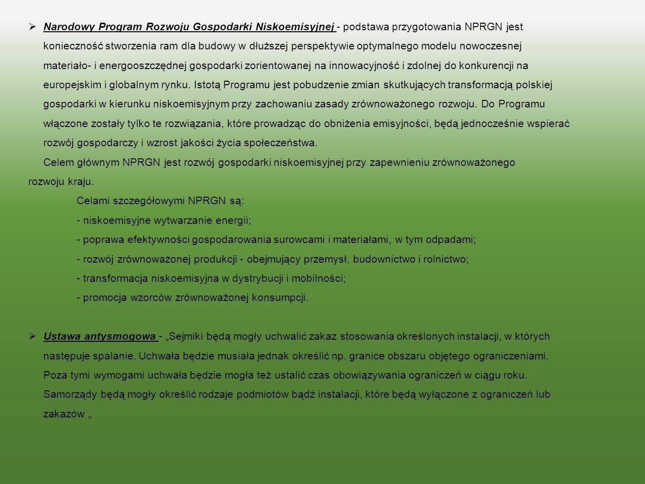 Narodowy Program Rozwoju Gospodarki Niskoemisyjnej - podstawa przygotowania NPRGN jest konieczność stworzenia ram dla budowy w dłuższej perspektywie optymalnego modelu nowoczesnej materiało- i energooszczędnej gospodarki zorientowanej na innowacyjność i zdolnej do konkurencji na europejskim i globalnym rynku. Istotą Programu jest pobudzenie zmian skutkujących transformacją polskiej gospodarki w kierunku niskoemisyjnym przy zachowaniu zasady zrównoważonego rozwoju. Do Programu włączone zostały tylko te rozwiązania, które prowadząc do obniżenia emisyjności, będą jednocześnie wspierać rozwój gospodarczy i wzrost jakości życia społeczeństwa.