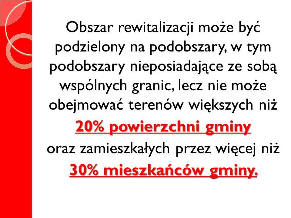 Obszar rewitalizacji może być podzielony na podobszary, w tym podobszary nieposiadające ze sobą wspólnych granic, lecz nie może obejmować terenów większych niż 20% powierzchni gminy oraz zamieszkałych przez więcej niż 30% mieszkańców gminy.